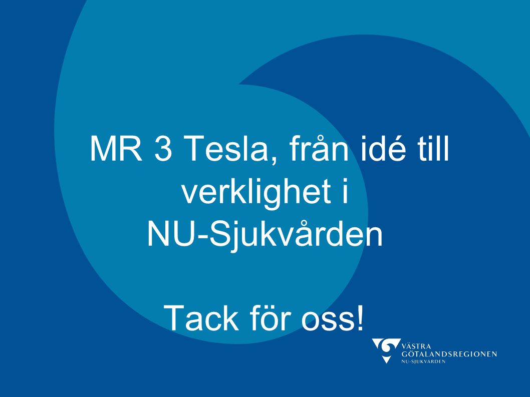 MR 3 Tesla, från idé till verklighet i NU-Sjukvården Tack för oss!