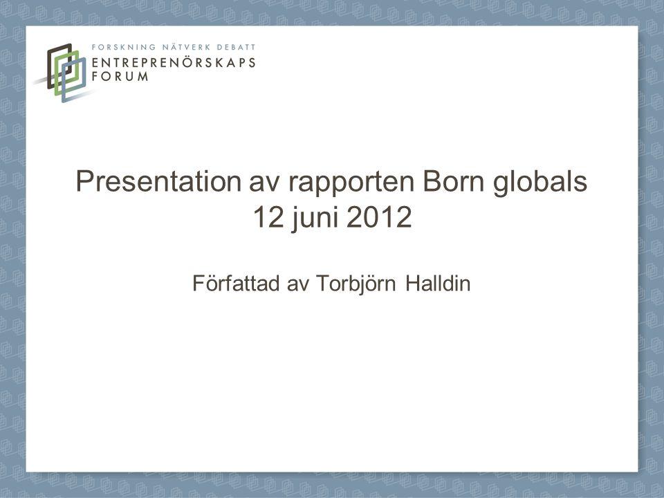 Presentation av rapporten Born globals 12 juni 2012 Författad av Torbjörn Halldin