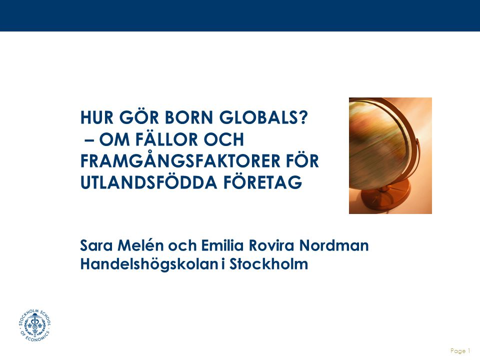 HUR GÖR BORN GLOBALS – OM FÄLLOR OCH FRAMGÅNGSFAKTORER FÖR UTLANDSFÖDDA FÖRETAG Sara Melén och Emilia Rovira Nordman Handelshögskolan i Stockholm