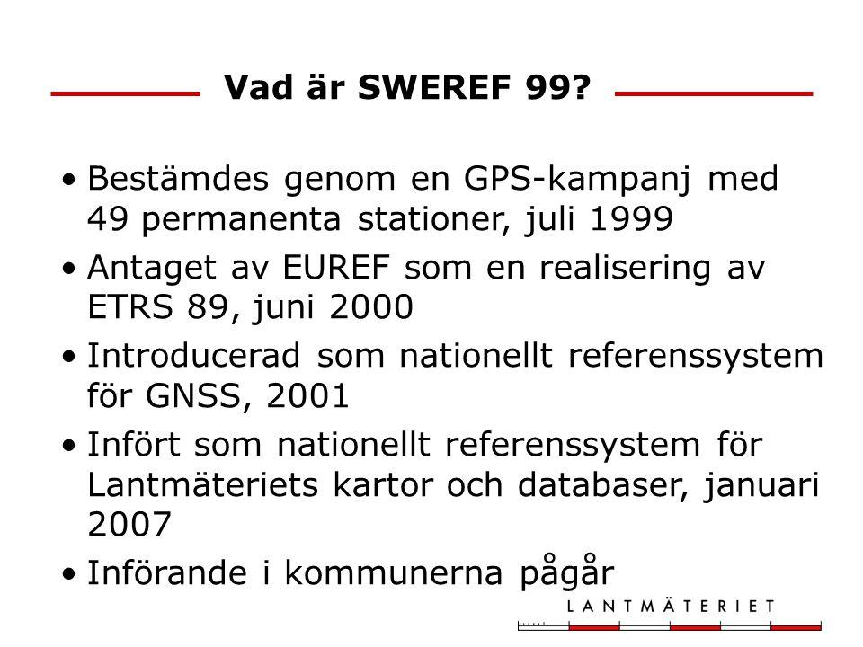 Vad är SWEREF 99 Bestämdes genom en GPS-kampanj med 49 permanenta stationer, juli 1999. Antaget av EUREF som en realisering av ETRS 89, juni 2000.