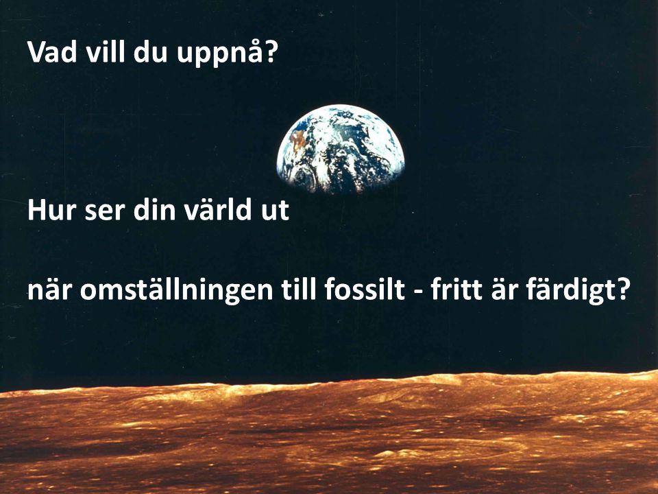 Vad vill du uppnå Hur ser din värld ut när omställningen till fossilt - fritt är färdigt