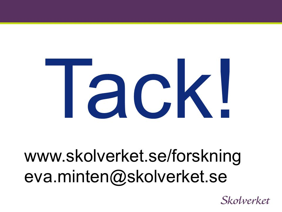 Tack! www.skolverket.se/forskning eva.minten@skolverket.se