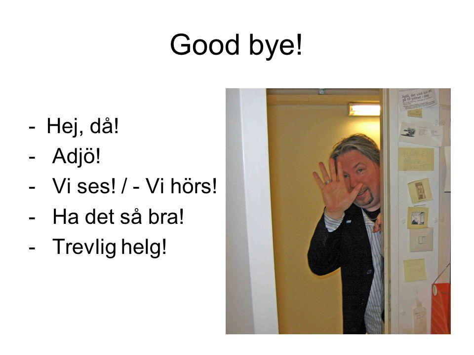 Good bye! Hej, då! Adjö! Vi ses! / - Vi hörs! Ha det så bra!