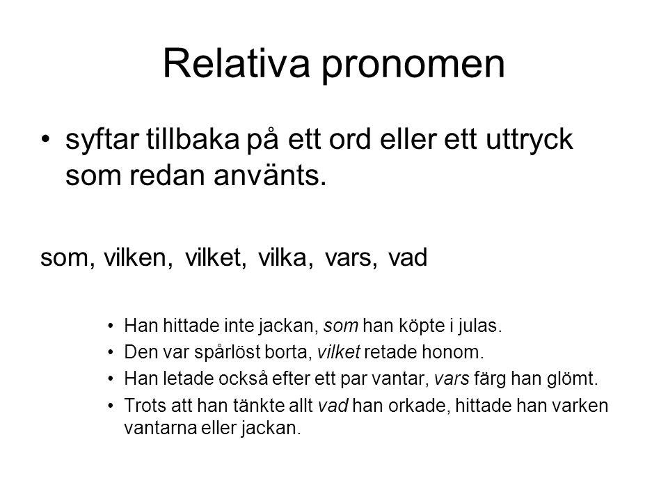 Relativa pronomen syftar tillbaka på ett ord eller ett uttryck som redan använts. som, vilken, vilket, vilka, vars, vad.