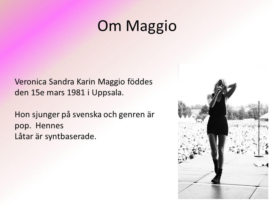 Om Maggio Veronica Sandra Karin Maggio föddes den 15e mars 1981 i Uppsala. Hon sjunger på svenska och genren är pop. Hennes.