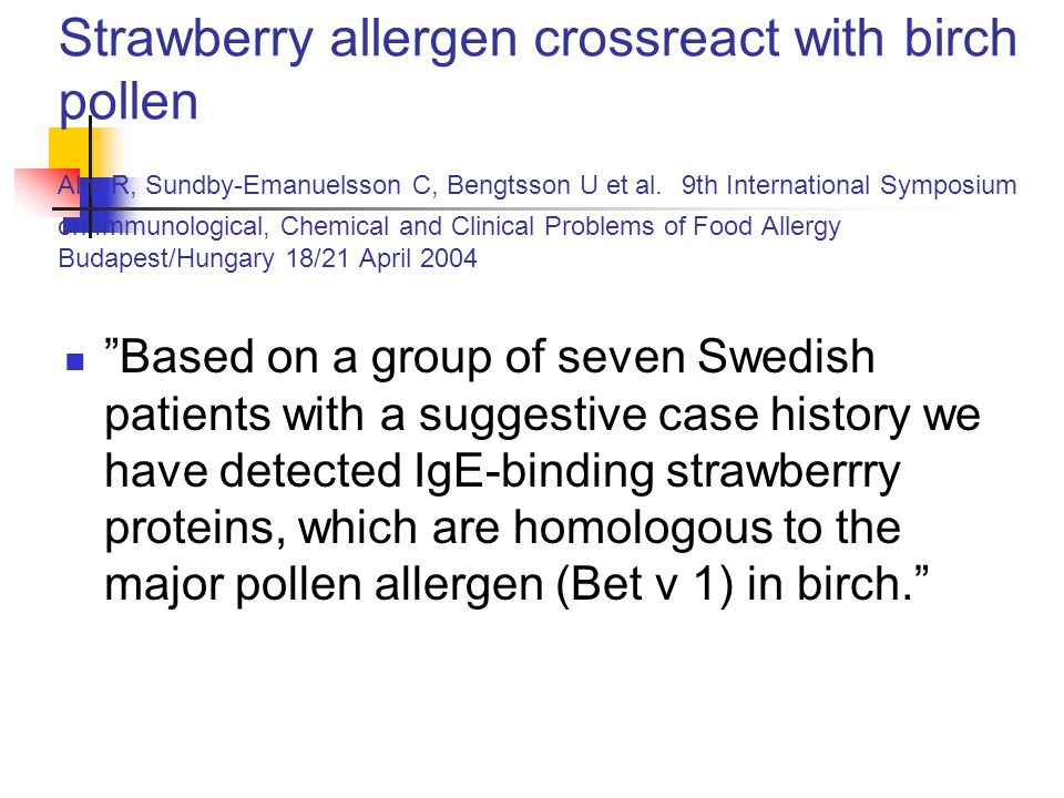 Strawberry allergen crossreact with birch pollen Alm R, Sundby-Emanuelsson C, Bengtsson U et al. 9th International Symposium on Immunological, Chemical and Clinical Problems of Food Allergy Budapest/Hungary 18/21 April 2004