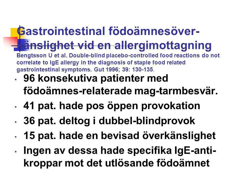 Gastrointestinal födoämnesöver- känslighet vid en allergimottagning Bengtsson U et al. Double-blind placebo-controlled food reactions do not correlate to IgE allergy in the diagnosis of staple food related gastrointestinal symptoms. Gut 1996; 39: 130-135.