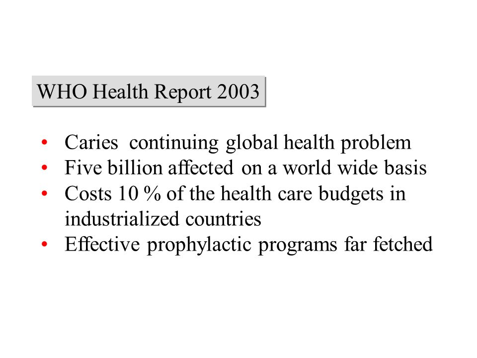 WHO Health Report 2003 Caries continuing global health problem. Five billion affected on a world wide basis.