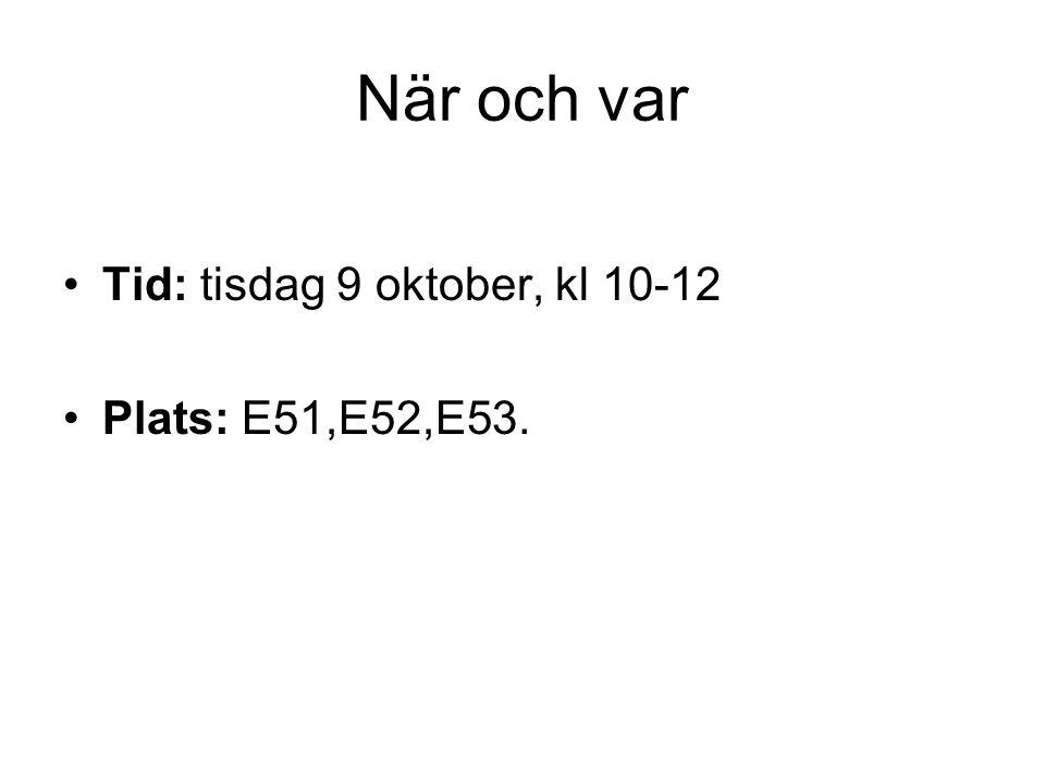 När och var Tid: tisdag 9 oktober, kl 10-12 Plats: E51,E52,E53.