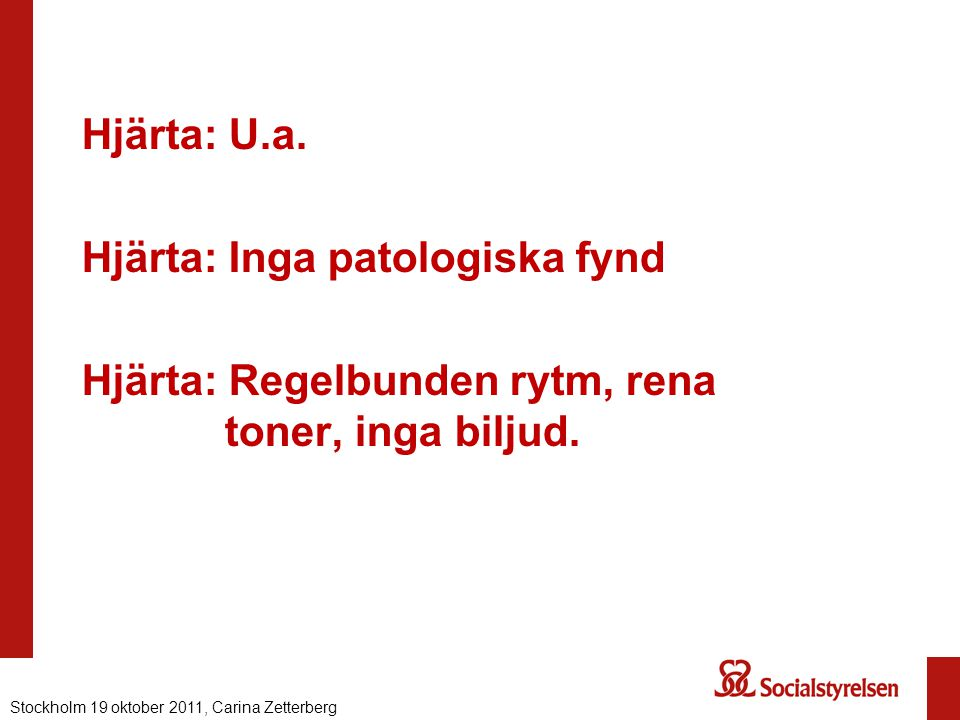 Hjärta: U.a. Hjärta: Inga patologiska fynd Hjärta: Regelbunden rytm, rena toner, inga biljud.