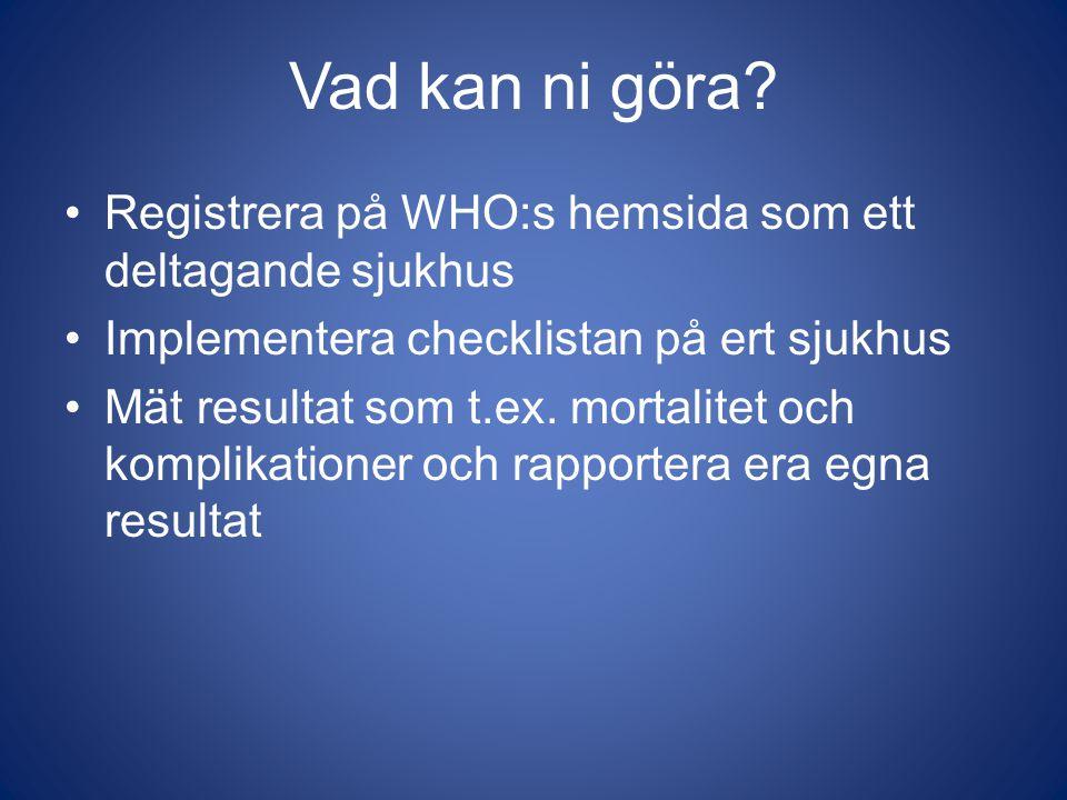 Vad kan ni göra Registrera på WHO:s hemsida som ett deltagande sjukhus. Implementera checklistan på ert sjukhus.