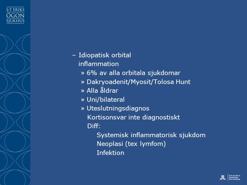 Idiopatisk orbital inflammation. 6% av alla orbitala sjukdomar. Dakryoadenit/Myosit/Tolosa Hunt. Alla åldrar.