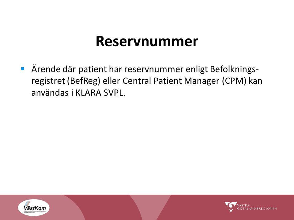 Reservnummer Ärende där patient har reservnummer enligt Befolknings-registret (BefReg) eller Central Patient Manager (CPM) kan användas i KLARA SVPL.