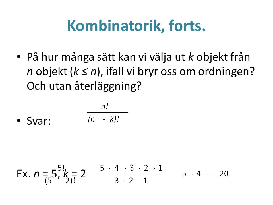 Kombinatorik, forts. På hur många sätt kan vi välja ut k objekt från n objekt (k ≤ n), ifall vi bryr oss om ordningen Och utan återläggning