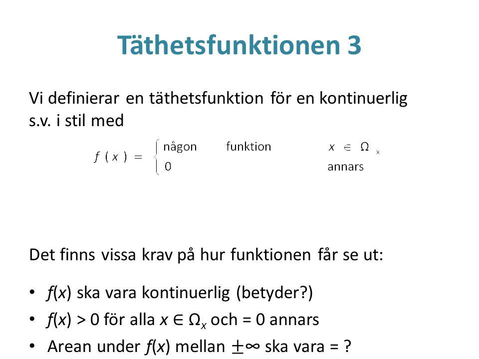 Täthetsfunktionen 3 Vi definierar en täthetsfunktion för en kontinuerlig s.v. i stil med. Det finns vissa krav på hur funktionen får se ut: