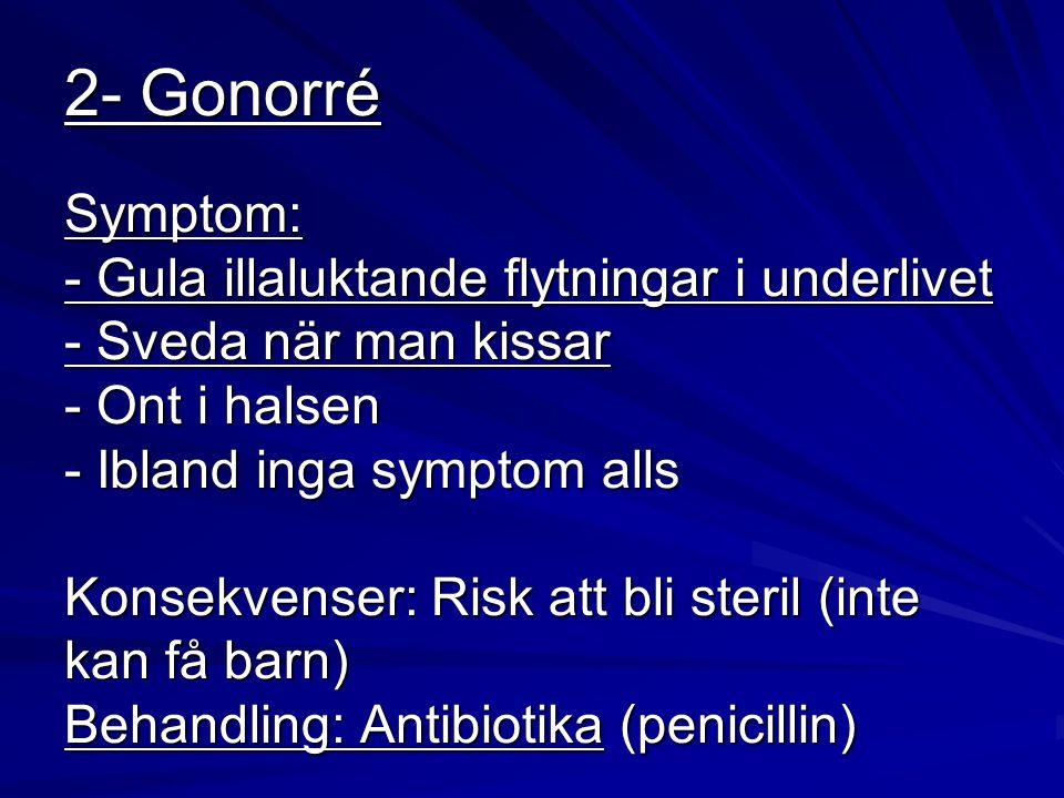 2- Gonorré Symptom: - Gula illaluktande flytningar i underlivet - Sveda när man kissar - Ont i halsen - Ibland inga symptom alls Konsekvenser: Risk att bli steril (inte kan få barn) Behandling: Antibiotika (penicillin)