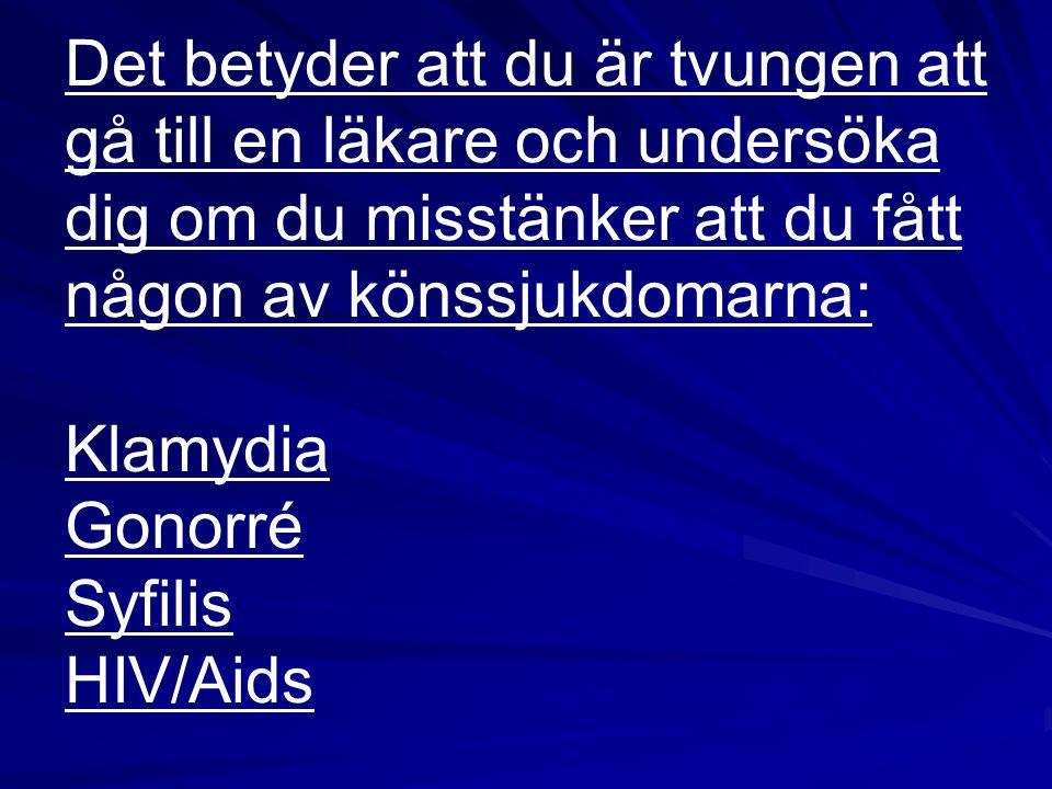 Det betyder att du är tvungen att gå till en läkare och undersöka dig om du misstänker att du fått någon av könssjukdomarna: Klamydia Gonorré Syfilis HIV/Aids