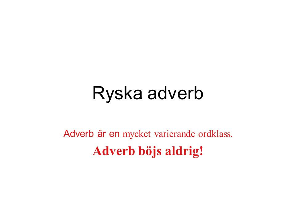 Adverb är en mycket varierande ordklass. Adverb böjs aldrig!