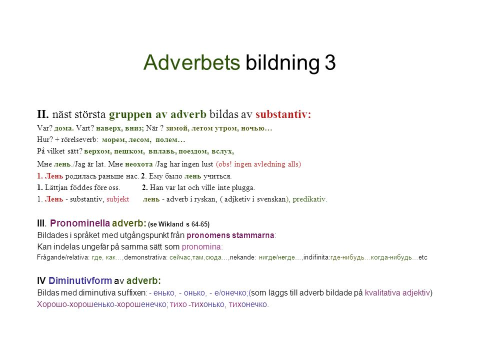 Adverbets bildning 3 II. näst största gruppen av adverb bildas av substantiv: Var дома. Vart наверх, вниз; När зимой, летом утром, ночью…