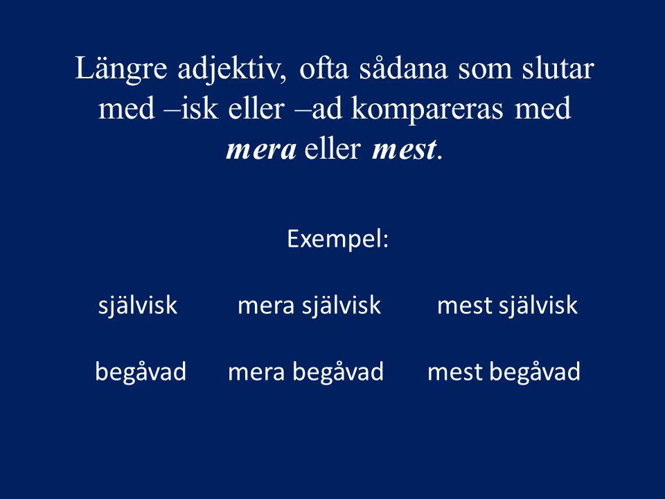 Längre adjektiv, ofta sådana som slutar med –isk eller –ad kompareras med mera eller mest.