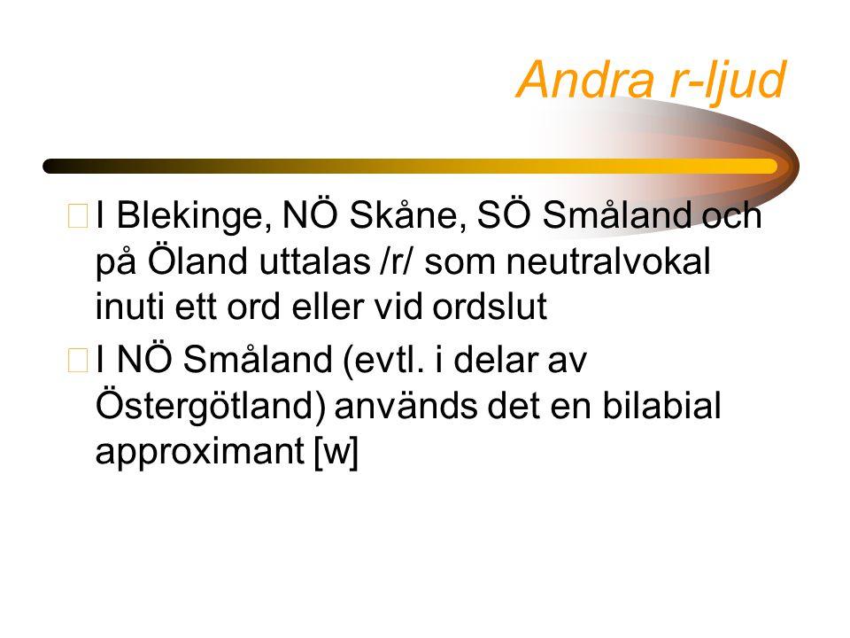 Andra r-ljud I Blekinge, NÖ Skåne, SÖ Småland och på Öland uttalas /r/ som neutralvokal inuti ett ord eller vid ordslut.