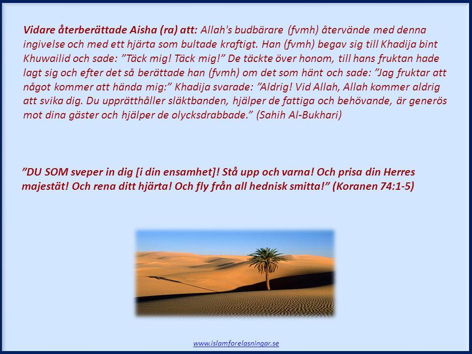 Vidare återberättade Aisha (ra) att: Allah s budbärare (fvmh) återvände med denna ingivelse och med ett hjärta som bultade kraftigt. Han (fvmh) begav sig till Khadija bint Khuwailid och sade: Täck mig! Täck mig! De täckte över honom, till hans fruktan hade lagt sig och efter det så berättade han (fvmh) om det som hänt och sade: Jag fruktar att något kommer att hända mig: Khadija svarade: Aldrig! Vid Allah, Allah kommer aldrig att svika dig. Du upprätthåller släktbanden, hjälper de fattiga och behövande, är generös mot dina gäster och hjälper de olycksdrabbade. (Sahih Al-Bukhari)