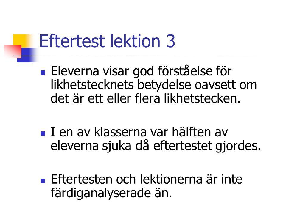 Eftertest lektion 3 Eleverna visar god förståelse för likhetstecknets betydelse oavsett om det är ett eller flera likhetstecken.