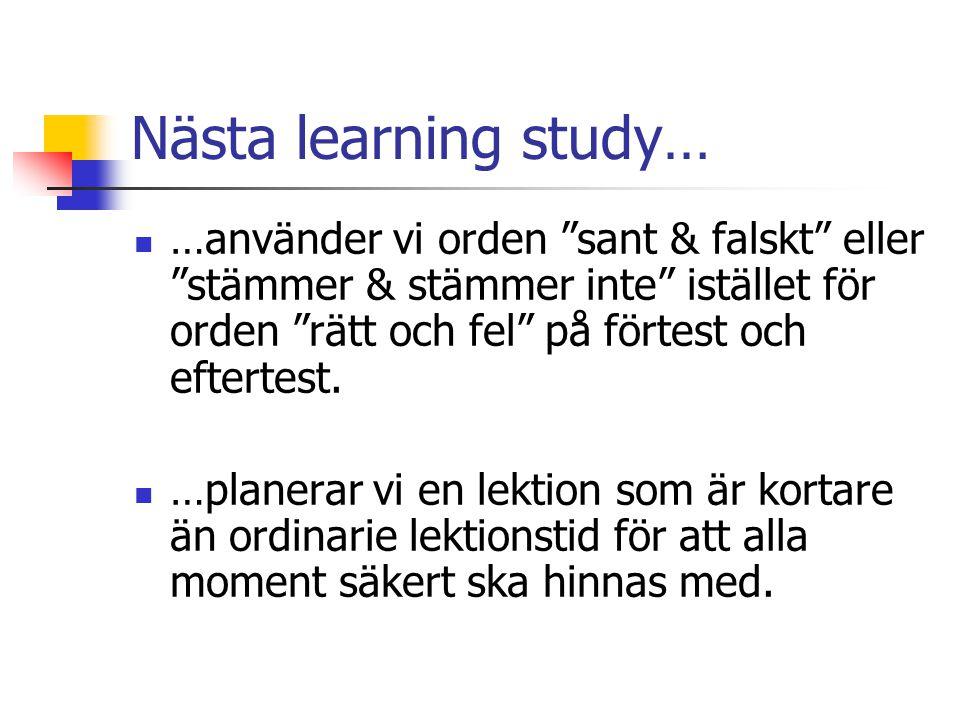 Nästa learning study… …använder vi orden sant & falskt eller stämmer & stämmer inte istället för orden rätt och fel på förtest och eftertest.