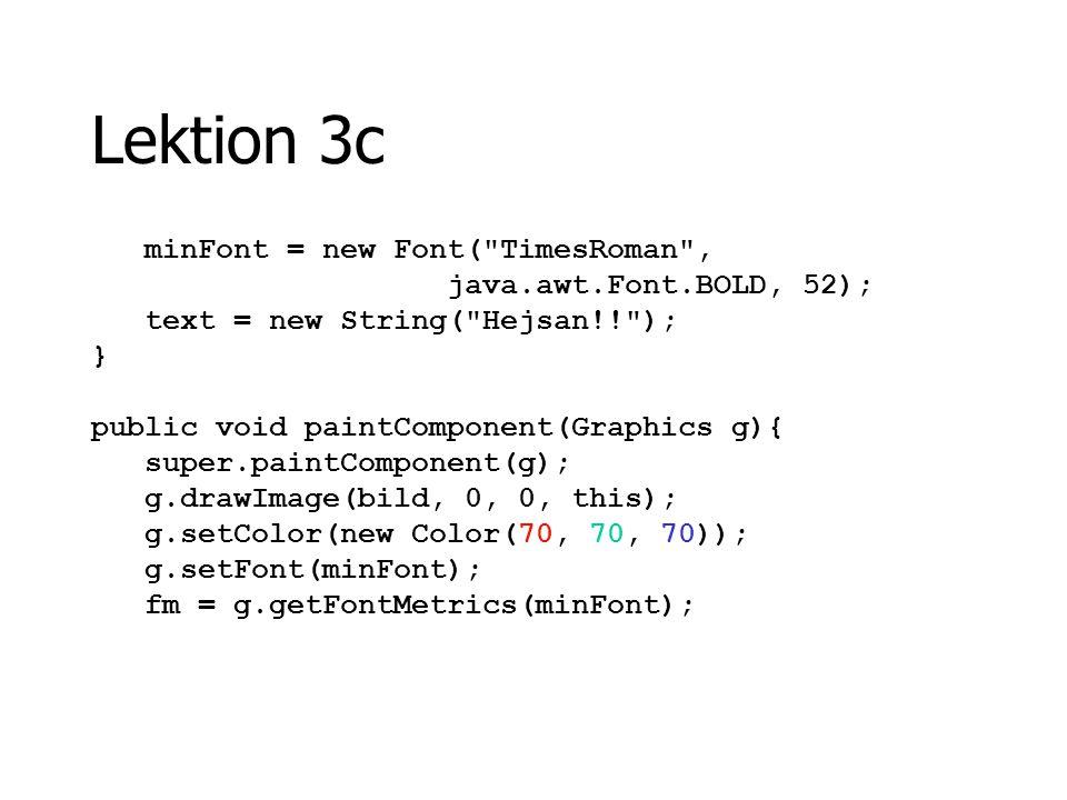 Lektion 3c minFont = new Font( TimesRoman , java.awt.Font.BOLD, 52);