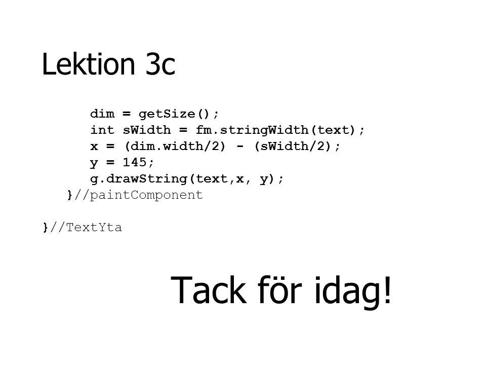 Lektion 3c dim = getSize(); int sWidth = fm.stringWidth(text);