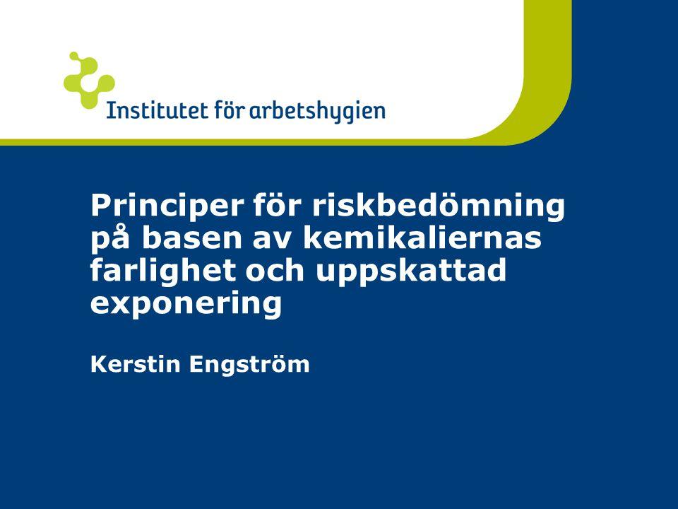 Principer för riskbedömning på basen av kemikaliernas farlighet och uppskattad exponering Kerstin Engström