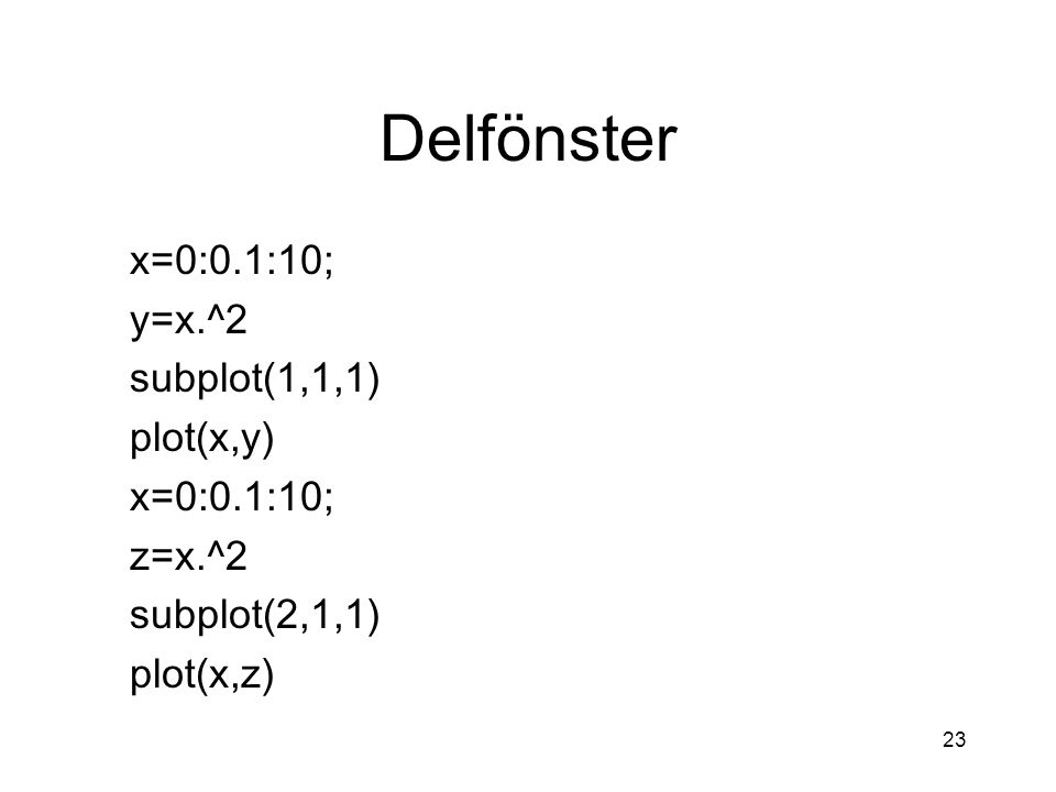 Delfönster x=0:0.1:10; y=x.^2 subplot(1,1,1) plot(x,y) z=x.^2