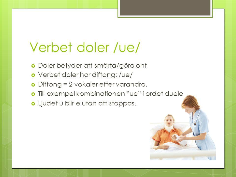 Verbet doler /ue/ Doler betyder att smärta/göra ont