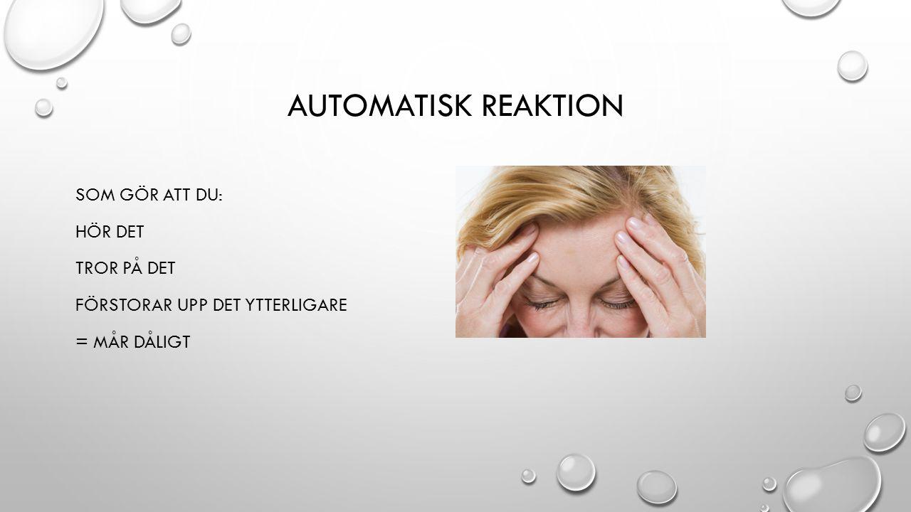 Automatisk reaktion Som gör att du: Hör det Tror på det Förstorar upp det ytterligare = MÅR DÅLIGT