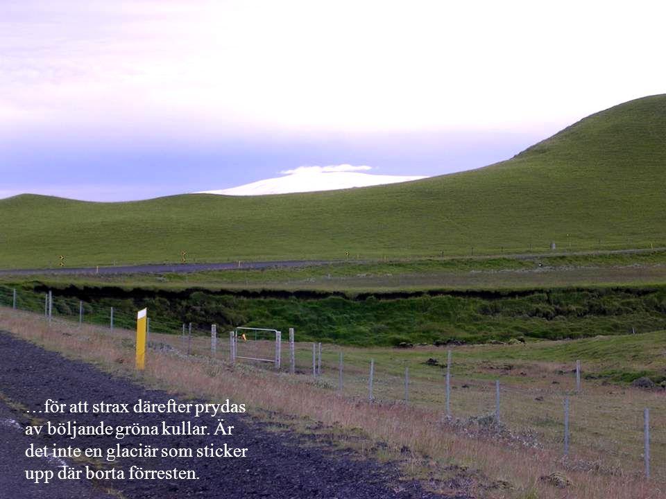 …för att strax därefter prydas av böljande gröna kullar