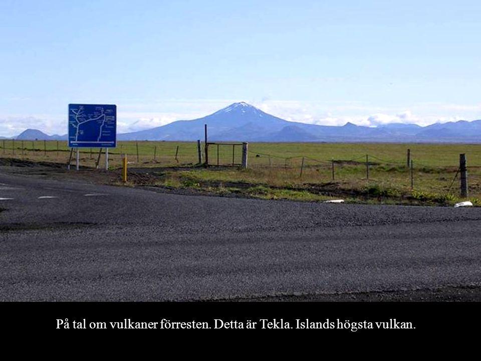 På tal om vulkaner förresten. Detta är Tekla. Islands högsta vulkan.
