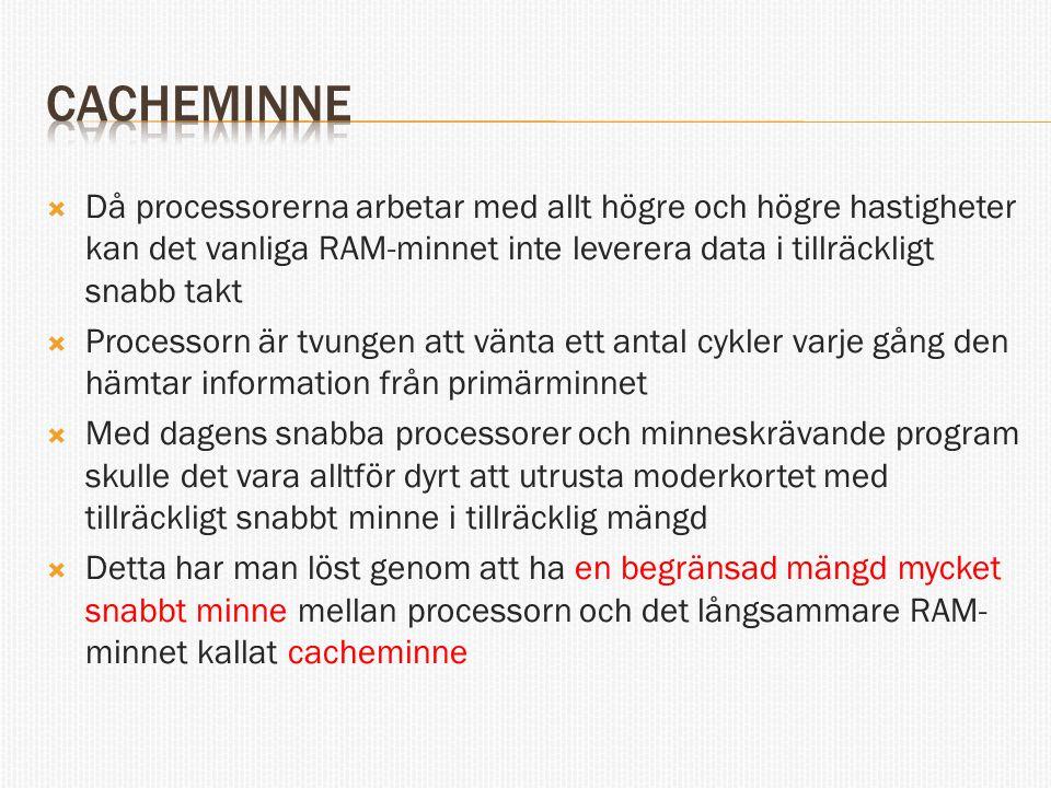 cacheminne Då processorerna arbetar med allt högre och högre hastigheter kan det vanliga RAM-minnet inte leverera data i tillräckligt snabb takt.