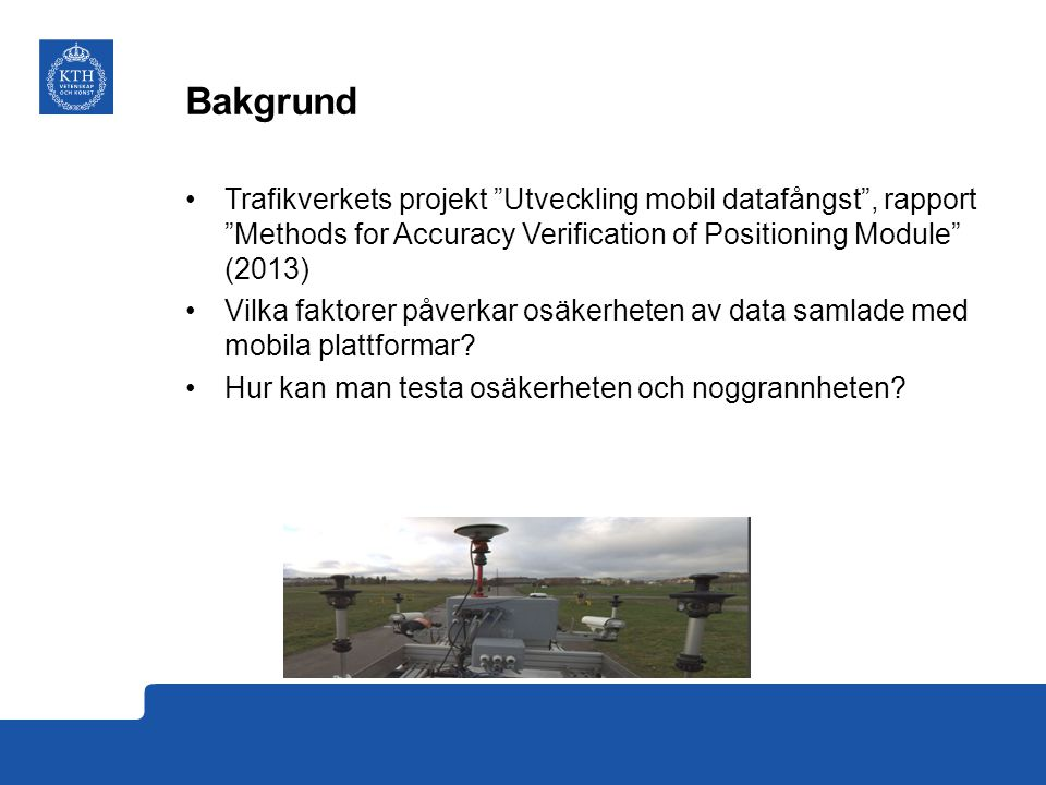 Bakgrund Trafikverkets projekt Utveckling mobil datafångst , rapport Methods for Accuracy Verification of Positioning Module (2013)