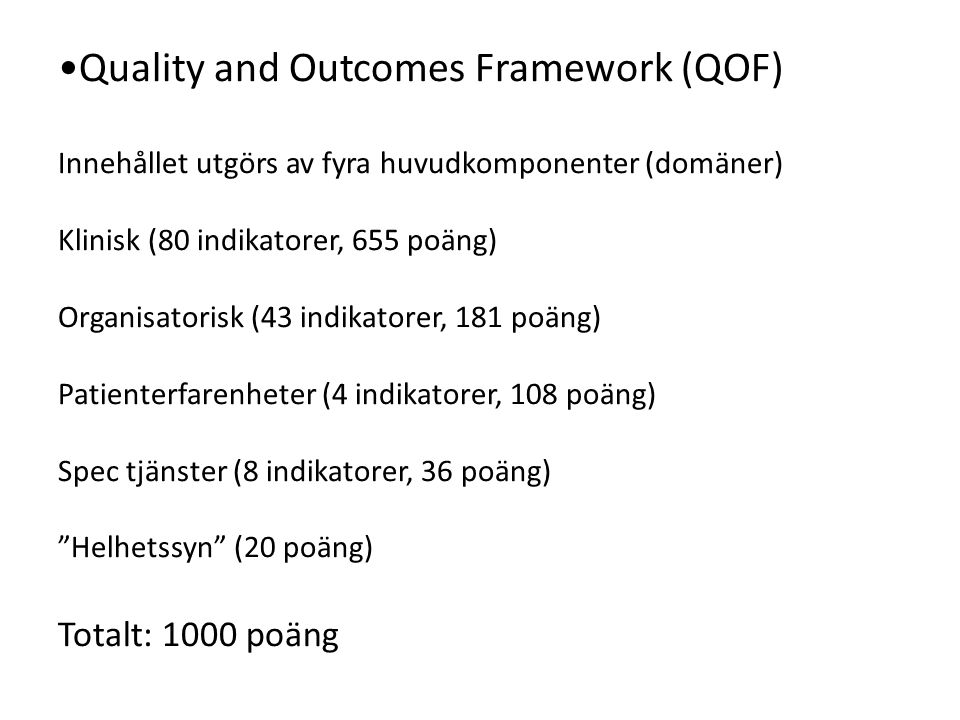 Quality and Outcomes Framework (QOF) Innehållet utgörs av fyra huvudkomponenter (domäner) Klinisk (80 indikatorer, 655 poäng) Organisatorisk (43 indikatorer, 181 poäng) Patienterfarenheter (4 indikatorer, 108 poäng) Spec tjänster (8 indikatorer, 36 poäng) Helhetssyn (20 poäng) Totalt: 1000 poäng