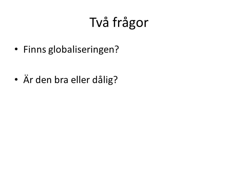 Två frågor Finns globaliseringen Är den bra eller dålig