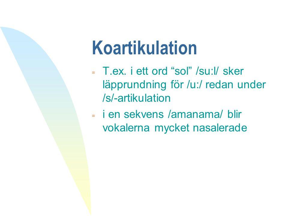 Koartikulation T.ex. i ett ord sol /su:l/ sker läpprundning för /u:/ redan under /s/-artikulation.