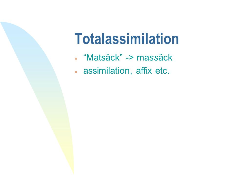 Totalassimilation Matsäck -> massäck assimilation, affix etc.