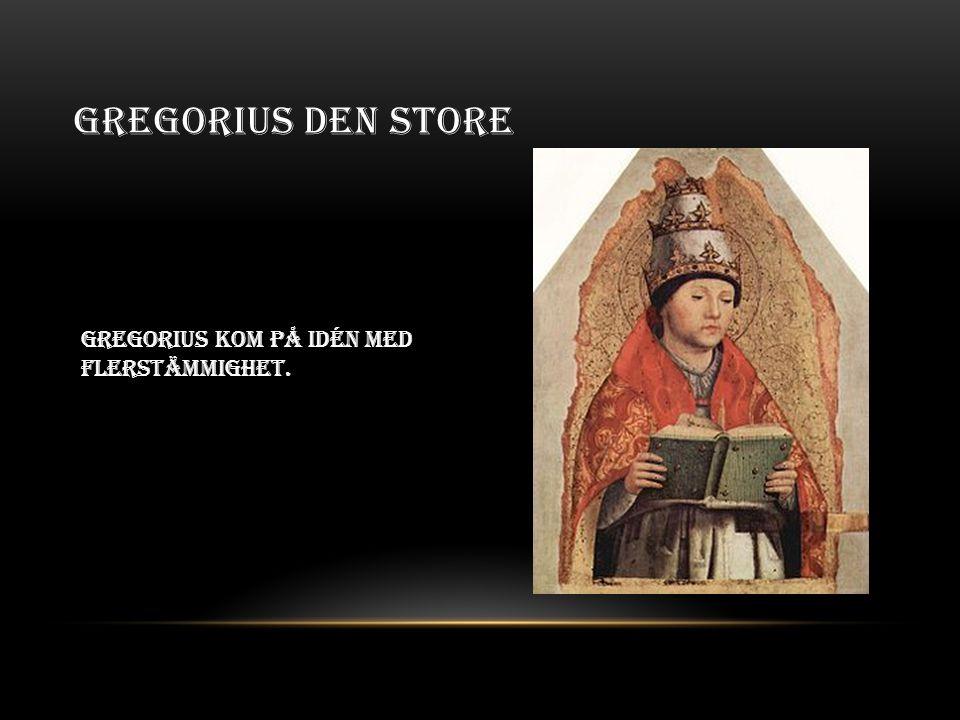 Gregorius den store Gregorius kom på idén med flerstämmighet.