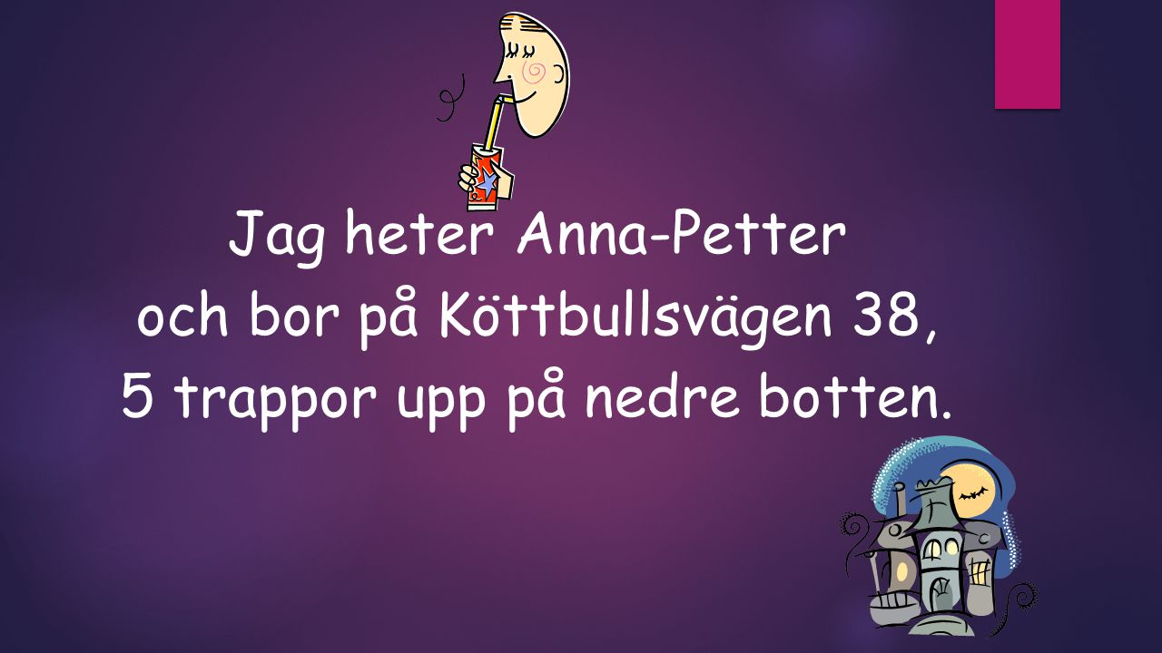 Jag heter Anna-Petter och bor på Köttbullsvägen 38, 5 trappor upp på nedre botten.
