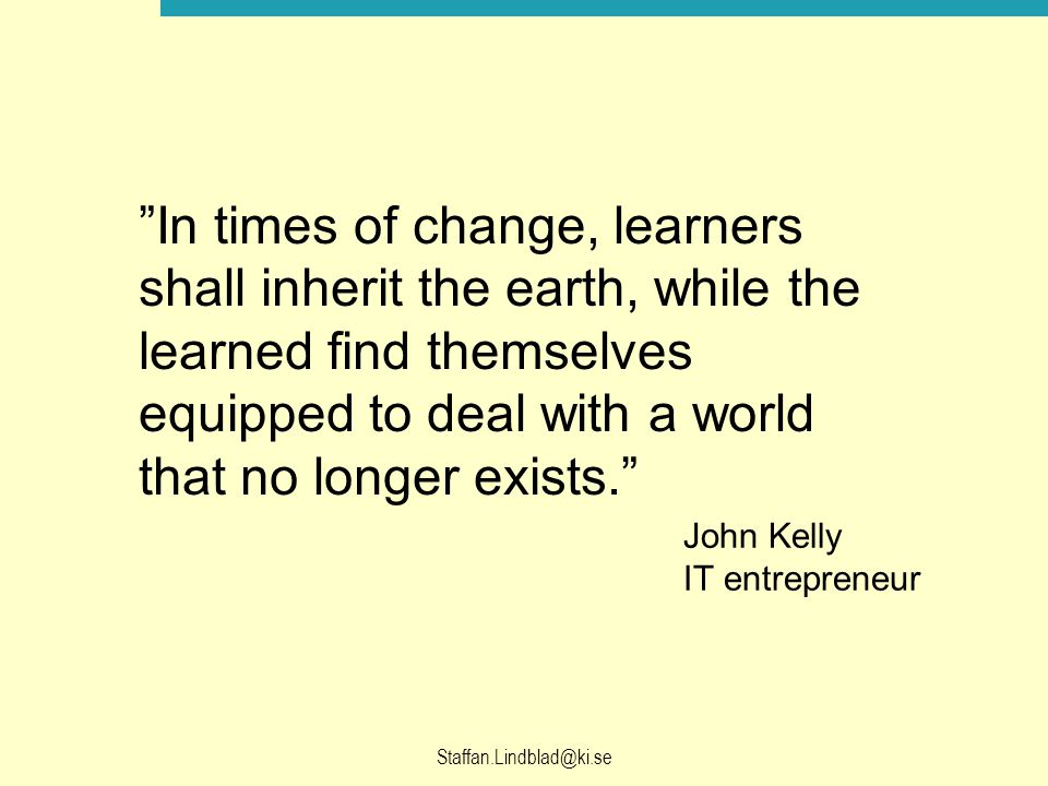 In times of change, learners shall inherit the earth, while the learned find themselves equipped to deal with a world that no longer exists.