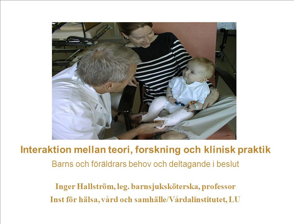 Interaktion mellan teori, forskning och klinisk praktik Barns och föräldrars behov och deltagande i beslut Inger Hallström, leg.