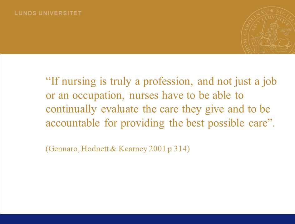 If nursing is truly a profession, and not just a job or an occupation, nurses have to be able to continually evaluate the care they give and to be accountable for providing the best possible care . (Gennaro, Hodnett & Kearney 2001 p 314)