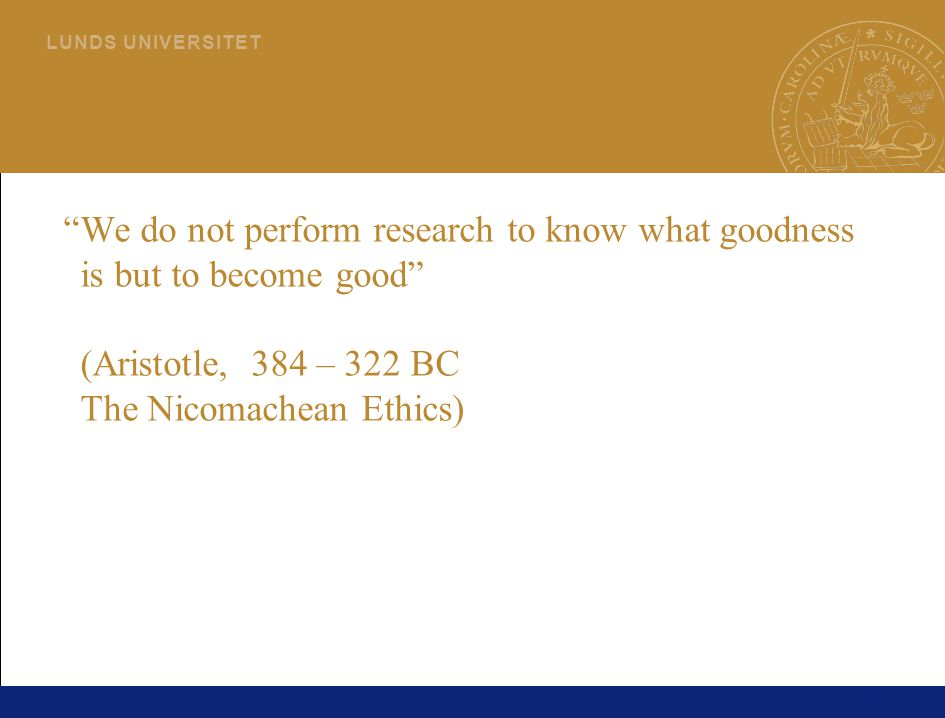 We do not perform research to know what goodness is but to become good (Aristotle, 384 – 322 BC The Nicomachean Ethics)