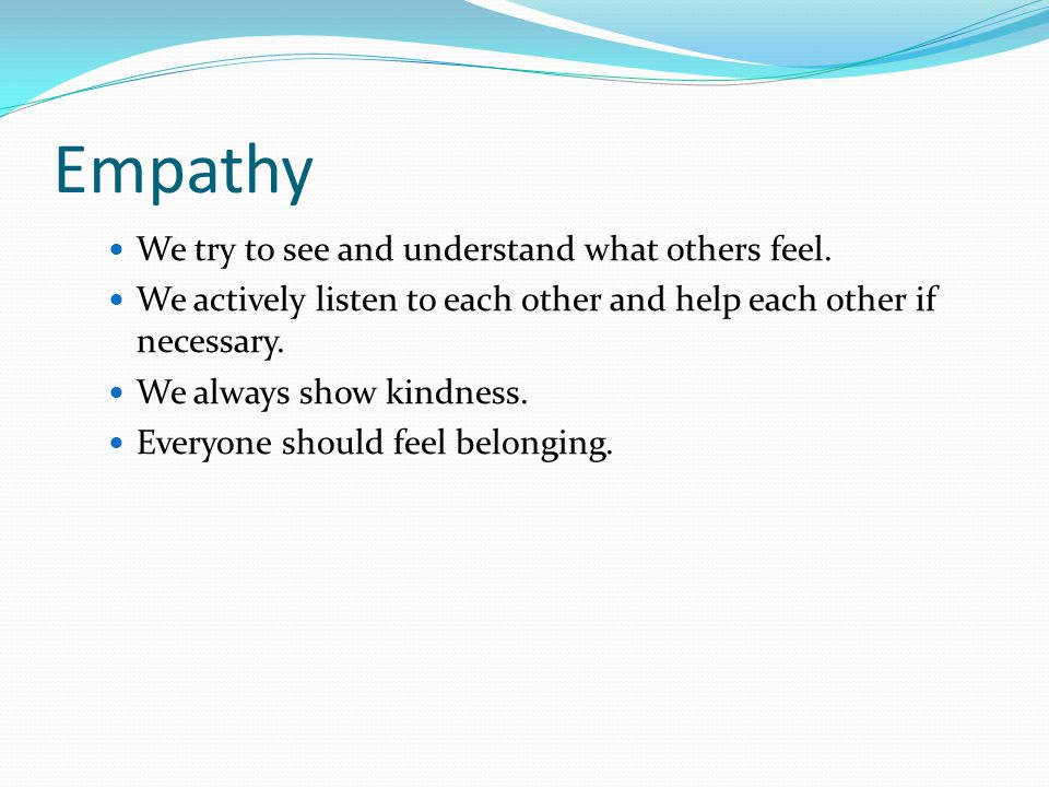 Empathy We try to see and understand what others feel.