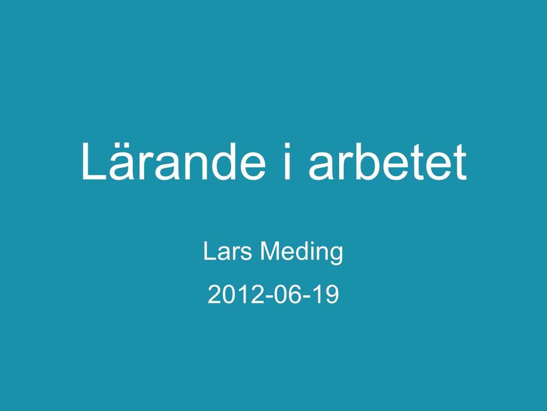 Lärande i arbetet Lars Meding 2012-06-19